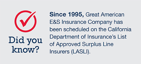 Since 1995, Great American E&S Insurance Company has been scheduled on the California Department of Insurance's List of Approved Surplus Line Insurers (LASLI)